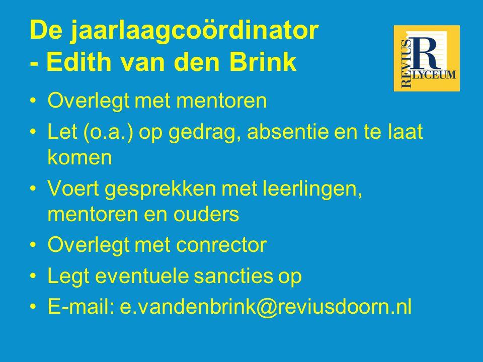 De jaarlaagcoördinator - Edith van den Brink •Overlegt met mentoren •Let (o.a.) op gedrag, absentie en te laat komen •Voert gesprekken met leerlingen, mentoren en ouders •Overlegt met conrector •Legt eventuele sancties op •E-mail: e.vandenbrink@reviusdoorn.nl