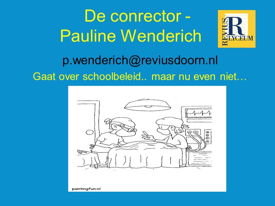 De conrector - Pauline Wenderich p.wenderich@reviusdoorn.nl Gaat over schoolbeleid.. maar nu even niet…