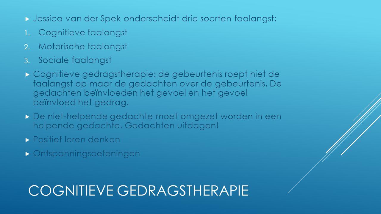 COGNITIEVE GEDRAGSTHERAPIE  Jessica van der Spek onderscheidt drie soorten faalangst: 1. Cognitieve faalangst 2. Motorische faalangst 3. Sociale faal