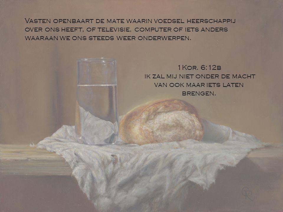 Vasten openbaart de mate waarin voedsel heerschappij over ons heeft, of televisie, computer of iets anders waaraan we ons steeds weer onderwerpen. 1Ko