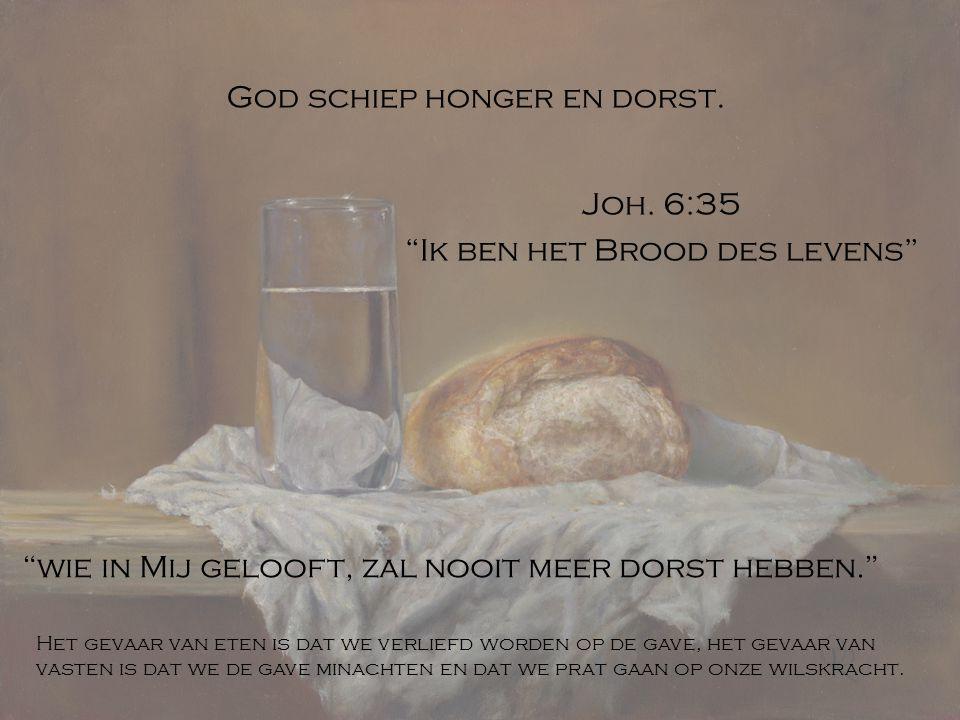 """God schiep honger en dorst. Joh. 6:35 """"Ik ben het Brood des levens"""" """"wie in Mij gelooft, zal nooit meer dorst hebben."""" Het gevaar van eten is dat we v"""