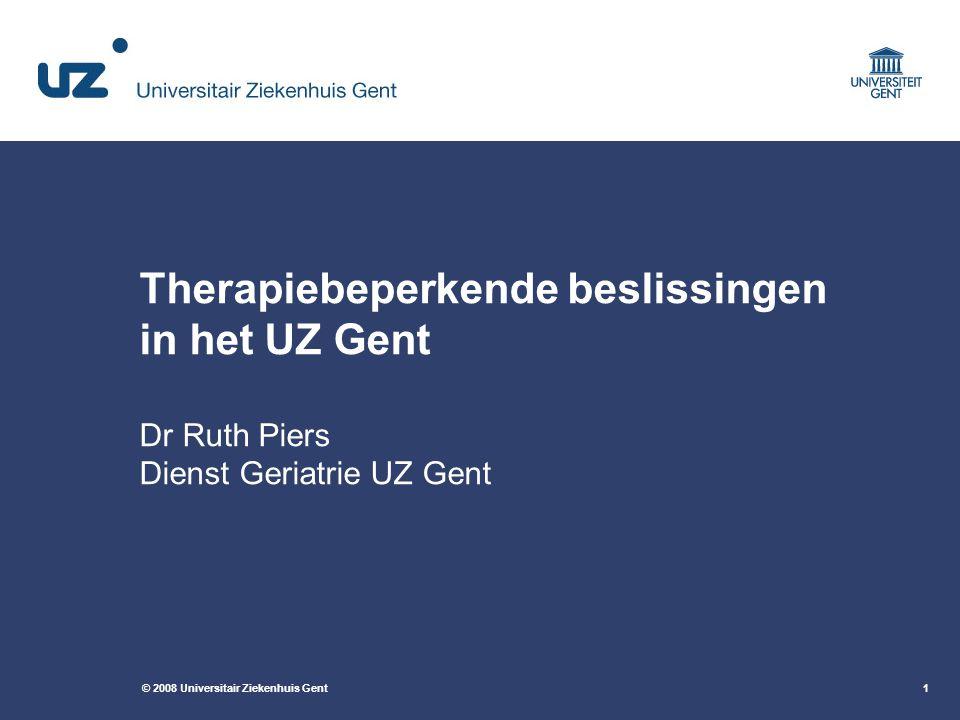 © 2008 Universitair Ziekenhuis Gent1 Therapiebeperkende beslissingen in het UZ Gent Dr Ruth Piers Dienst Geriatrie UZ Gent