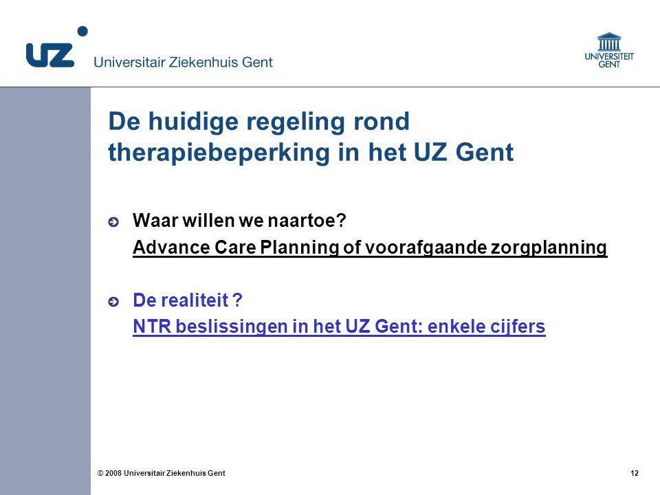 12 © 2008 Universitair Ziekenhuis Gent De huidige regeling rond therapiebeperking in het UZ Gent Waar willen we naartoe? Advance Care Planning of voor