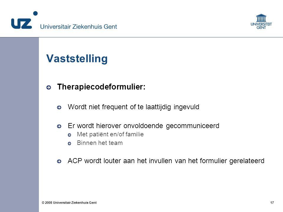 17 © 2008 Universitair Ziekenhuis Gent Vaststelling Therapiecodeformulier: Wordt niet frequent of te laattijdig ingevuld Er wordt hierover onvoldoende