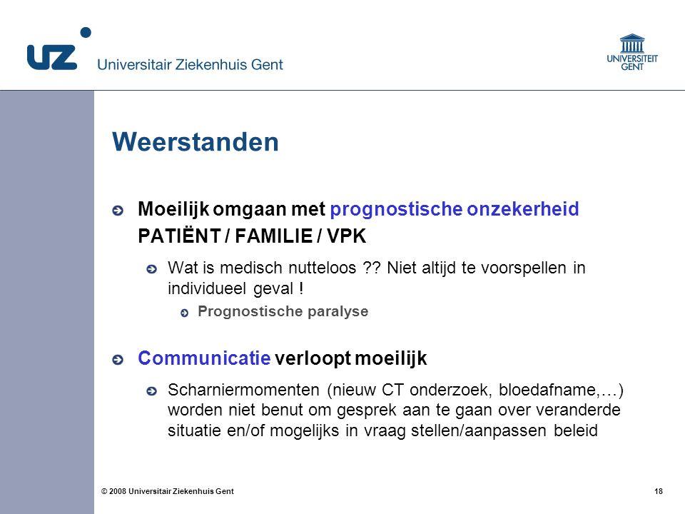 18 © 2008 Universitair Ziekenhuis Gent Weerstanden Moeilijk omgaan met prognostische onzekerheid PATIËNT / FAMILIE / VPK Wat is medisch nutteloos ?? N