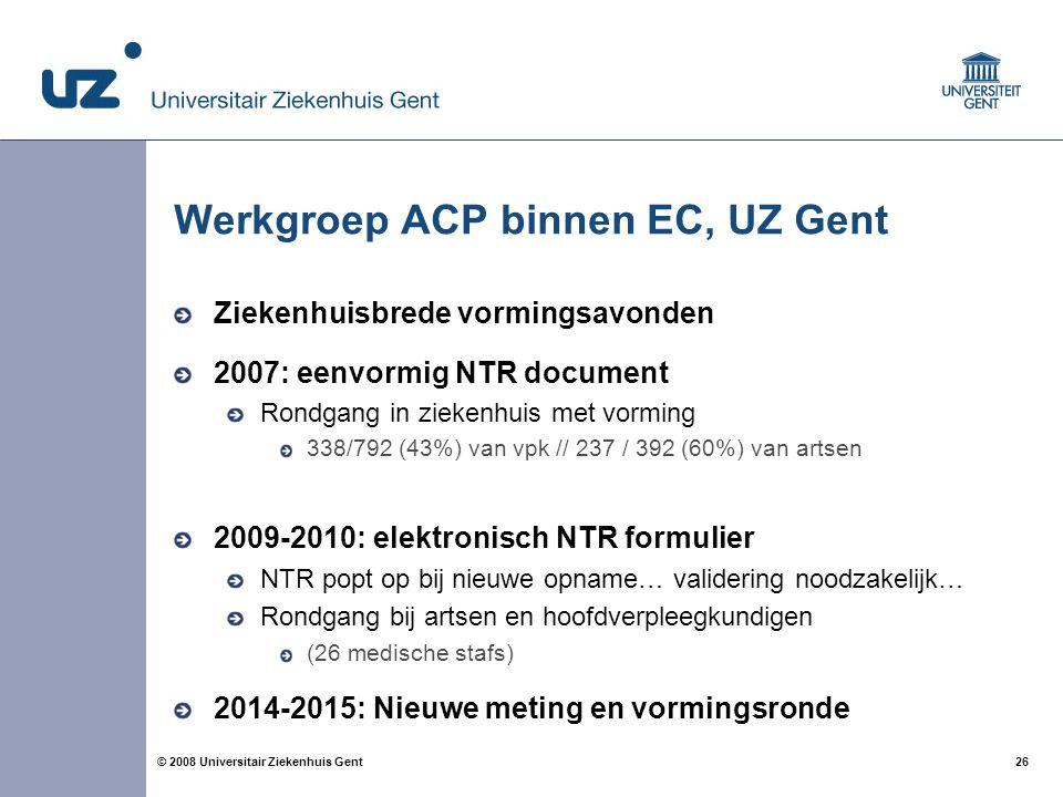 26 © 2008 Universitair Ziekenhuis Gent Werkgroep ACP binnen EC, UZ Gent Ziekenhuisbrede vormingsavonden 2007: eenvormig NTR document Rondgang in zieke