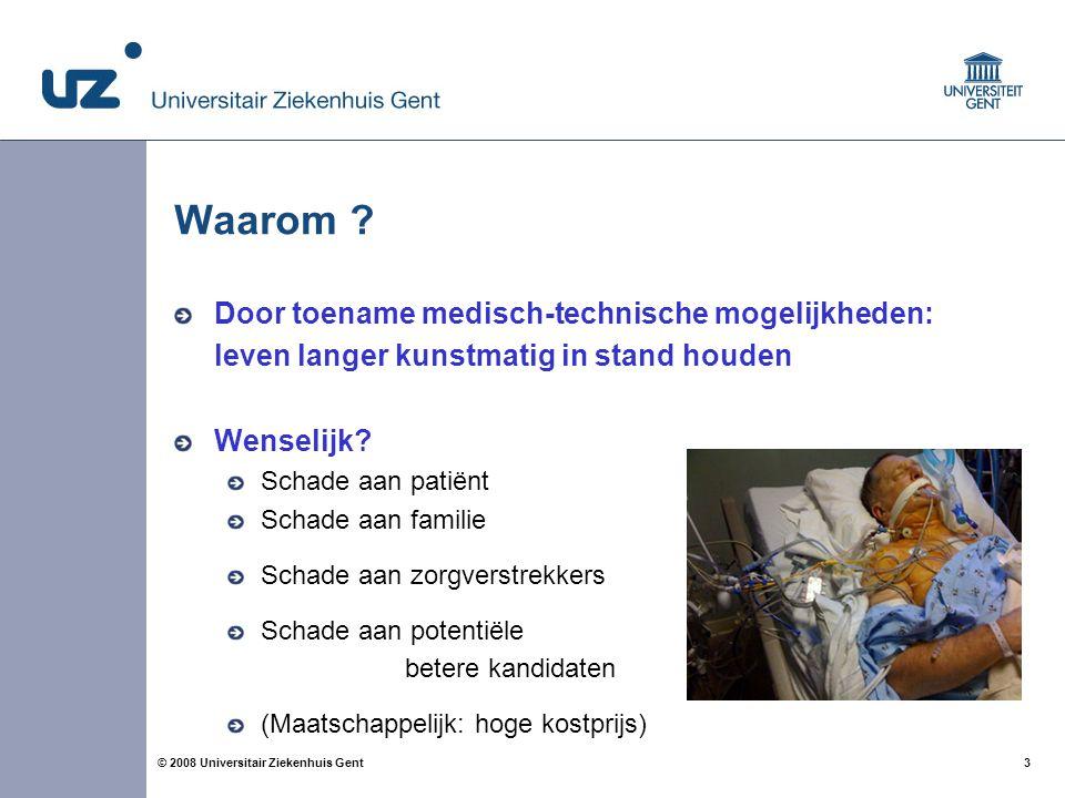 3 3© 2008 Universitair Ziekenhuis Gent Waarom ? Door toename medisch-technische mogelijkheden: leven langer kunstmatig in stand houden Wenselijk? Scha