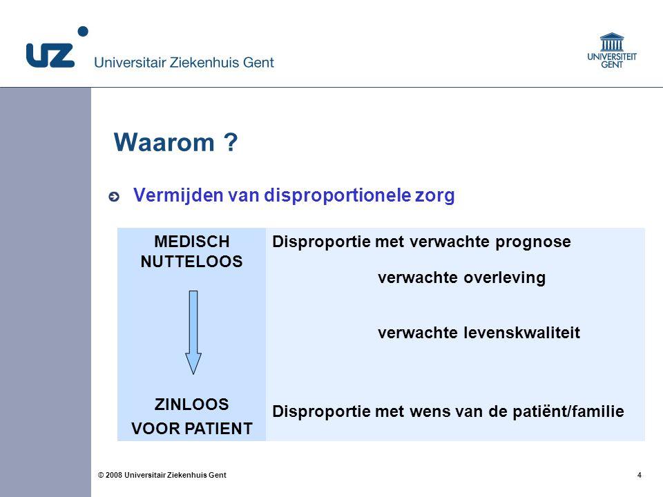 4 4© 2008 Universitair Ziekenhuis Gent Waarom ? Vermijden van disproportionele zorg MEDISCH NUTTELOOS ZINLOOS VOOR PATIENT Disproportie met verwachte