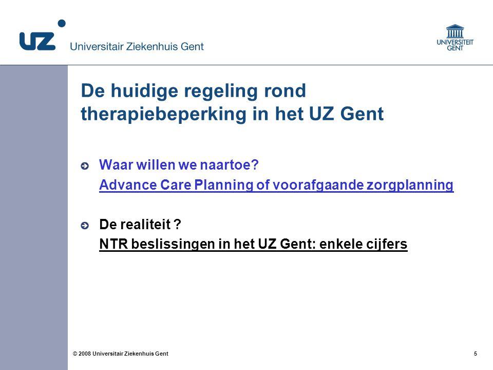 5 5© 2008 Universitair Ziekenhuis Gent De huidige regeling rond therapiebeperking in het UZ Gent Waar willen we naartoe? Advance Care Planning of voor