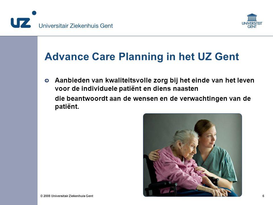 6 6© 2008 Universitair Ziekenhuis Gent Advance Care Planning in het UZ Gent Aanbieden van kwaliteitsvolle zorg bij het einde van het leven voor de ind