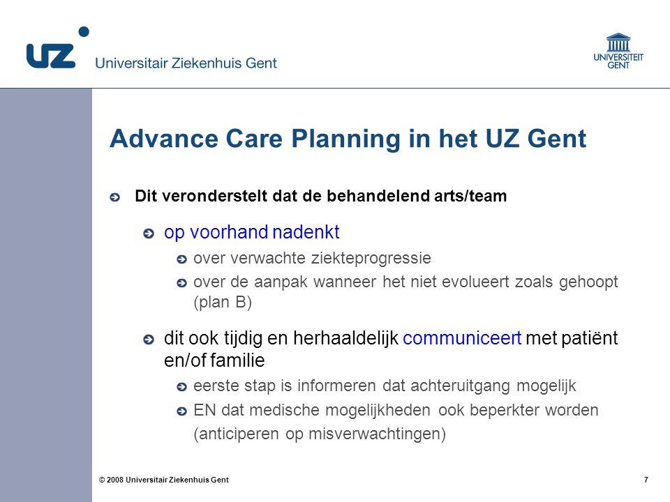 7 7© 2008 Universitair Ziekenhuis Gent Advance Care Planning in het UZ Gent Dit veronderstelt dat de behandelend arts/team op voorhand nadenkt over ve