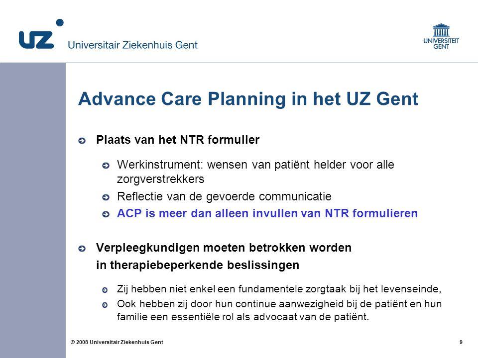 9 9© 2008 Universitair Ziekenhuis Gent Plaats van het NTR formulier Werkinstrument: wensen van patiënt helder voor alle zorgverstrekkers Reflectie van