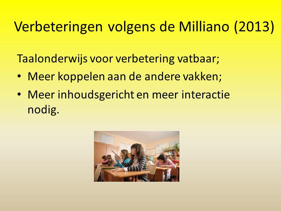 Verbeteringen volgens de Milliano (2013) Taalonderwijs voor verbetering vatbaar; • Meer koppelen aan de andere vakken; • Meer inhoudsgericht en meer i