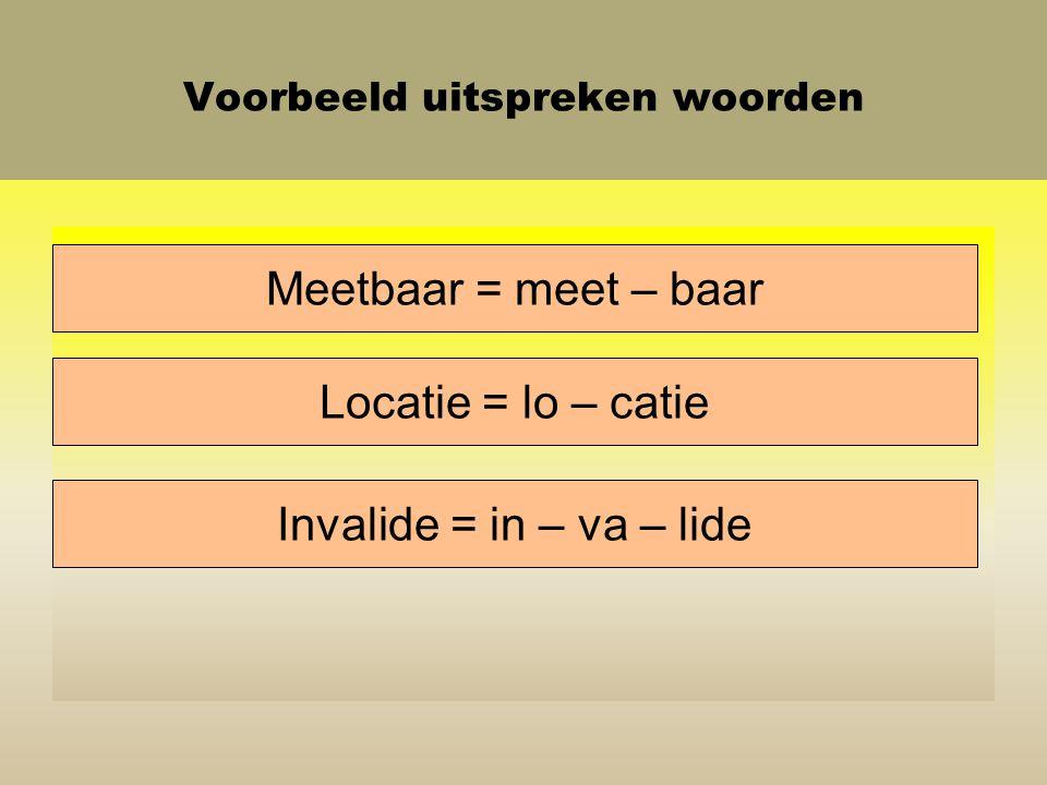 Voorbeeld uitspreken woorden Meetbaar = meet – baar Locatie = lo – catie Invalide = in – va – lide