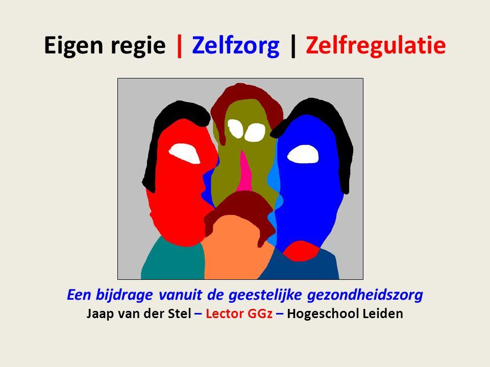 Eigen regie | Zelfzorg | Zelfregulatie Een bijdrage vanuit de geestelijke gezondheidszorg Jaap van der Stel – Lector GGz – Hogeschool Leiden