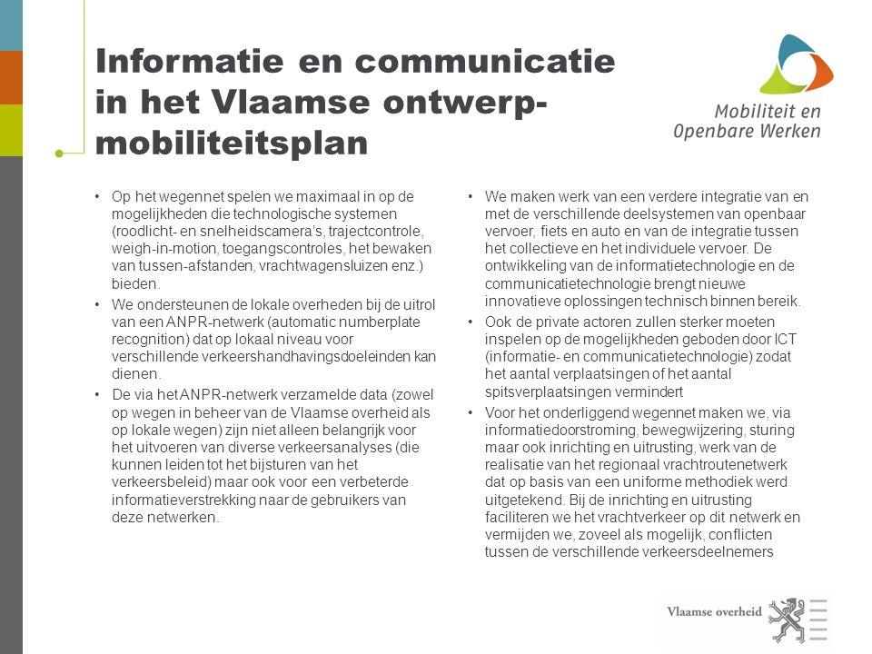 Informatie en communicatie in het Vlaamse ontwerp- mobiliteitsplan •Op het wegennet spelen we maximaal in op de mogelijkheden die technologische systemen (roodlicht- en snelheidscamera's, trajectcontrole, weigh-in-motion, toegangscontroles, het bewaken van tussen-afstanden, vrachtwagensluizen enz.) bieden.