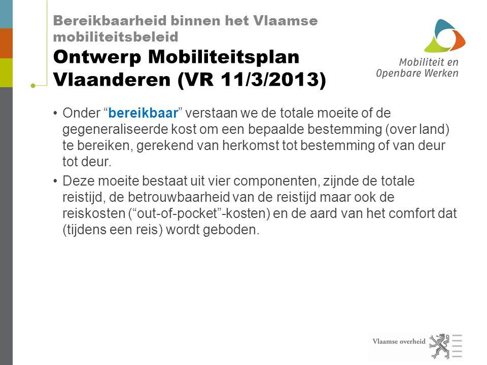 Bereikbaarheid binnen het Vlaamse mobiliteitsbeleid Ontwerp Mobiliteitsplan Vlaanderen (VR 11/3/2013) •Onder bereikbaar verstaan we de totale moeite of de gegeneraliseerde kost om een bepaalde bestemming (over land) te bereiken, gerekend van herkomst tot bestemming of van deur tot deur.