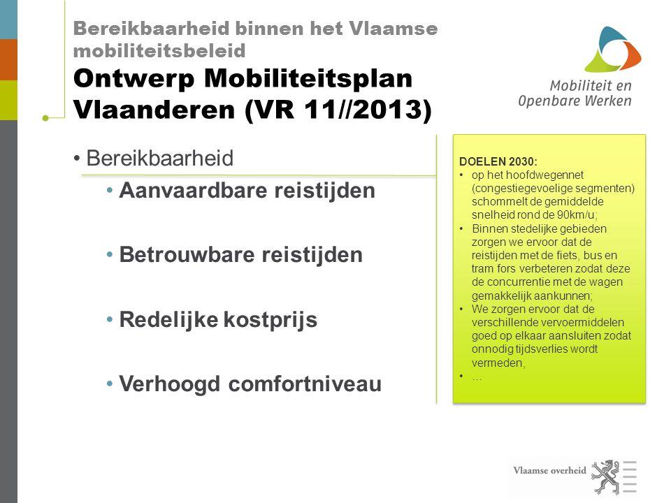 Bereikbaarheid binnen het Vlaamse mobiliteitsbeleid Ontwerp Mobiliteitsplan Vlaanderen (VR 11//2013) •Bereikbaarheid •Aanvaardbare reistijden •Betrouwbare reistijden •Redelijke kostprijs •Verhoogd comfortniveau DOELEN 2030: •op het hoofdwegennet (congestiegevoelige segmenten) schommelt de gemiddelde snelheid rond de 90km/u; •Binnen stedelijke gebieden zorgen we ervoor dat de reistijden met de fiets, bus en tram fors verbeteren zodat deze de concurrentie met de wagen gemakkelijk aankunnen; •We zorgen ervoor dat de verschillende vervoermiddelen goed op elkaar aansluiten zodat onnodig tijdsverlies wordt vermeden, •… DOELEN 2030: •op het hoofdwegennet (congestiegevoelige segmenten) schommelt de gemiddelde snelheid rond de 90km/u; •Binnen stedelijke gebieden zorgen we ervoor dat de reistijden met de fiets, bus en tram fors verbeteren zodat deze de concurrentie met de wagen gemakkelijk aankunnen; •We zorgen ervoor dat de verschillende vervoermiddelen goed op elkaar aansluiten zodat onnodig tijdsverlies wordt vermeden, •…