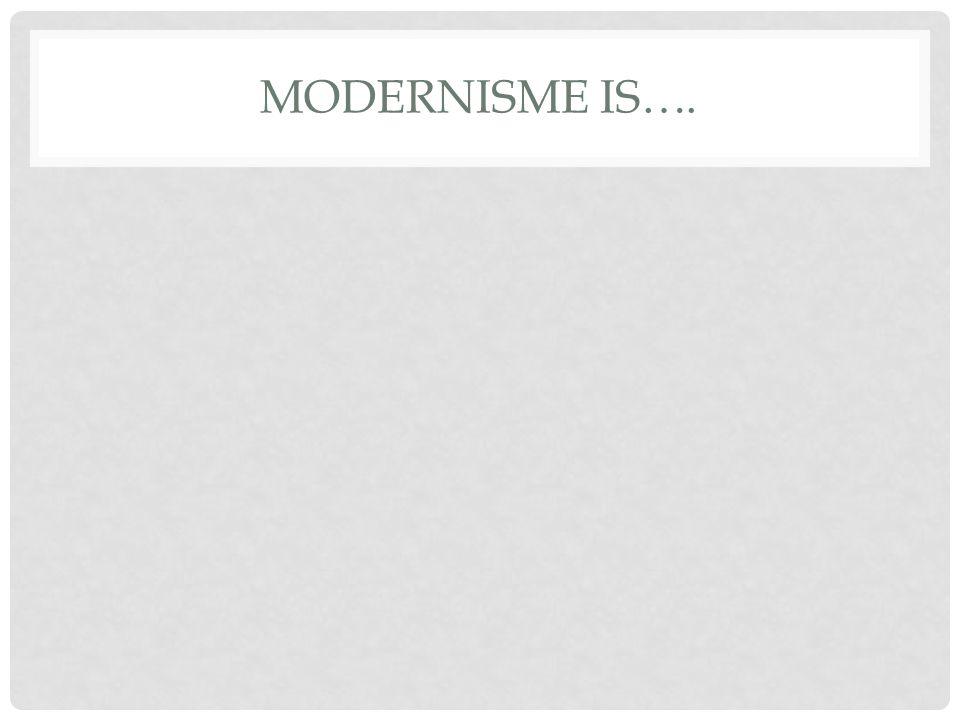 MODERNISME IS….