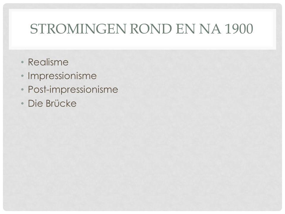 STROMINGEN ROND EN NA 1900 • Realisme • Impressionisme • Post-impressionisme • Die Brücke
