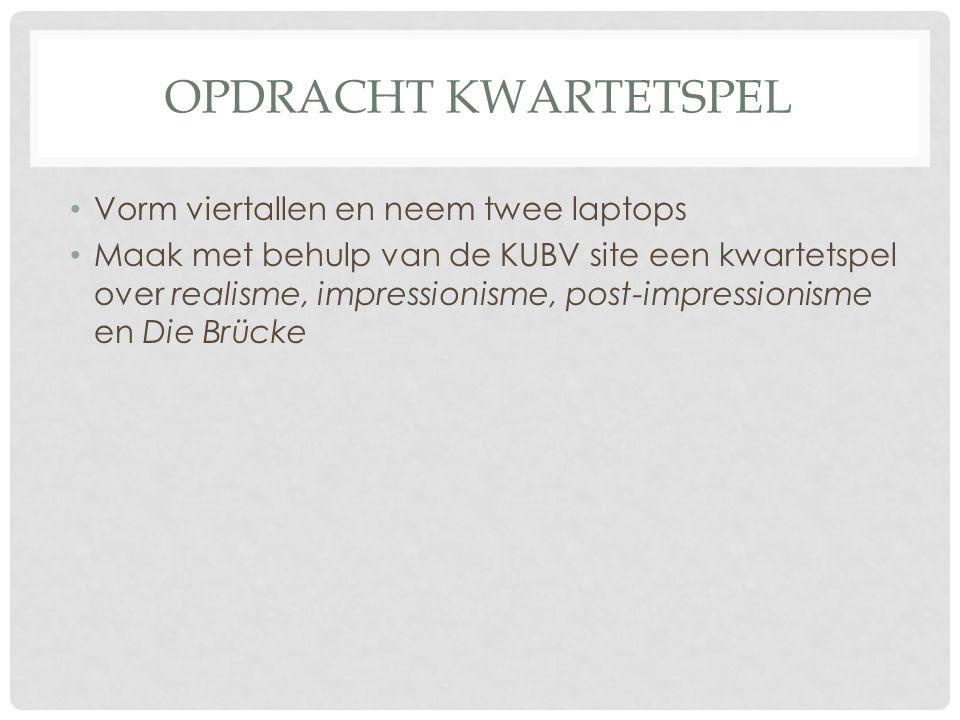 OPDRACHT KWARTETSPEL • Vorm viertallen en neem twee laptops • Maak met behulp van de KUBV site een kwartetspel over realisme, impressionisme, post-imp