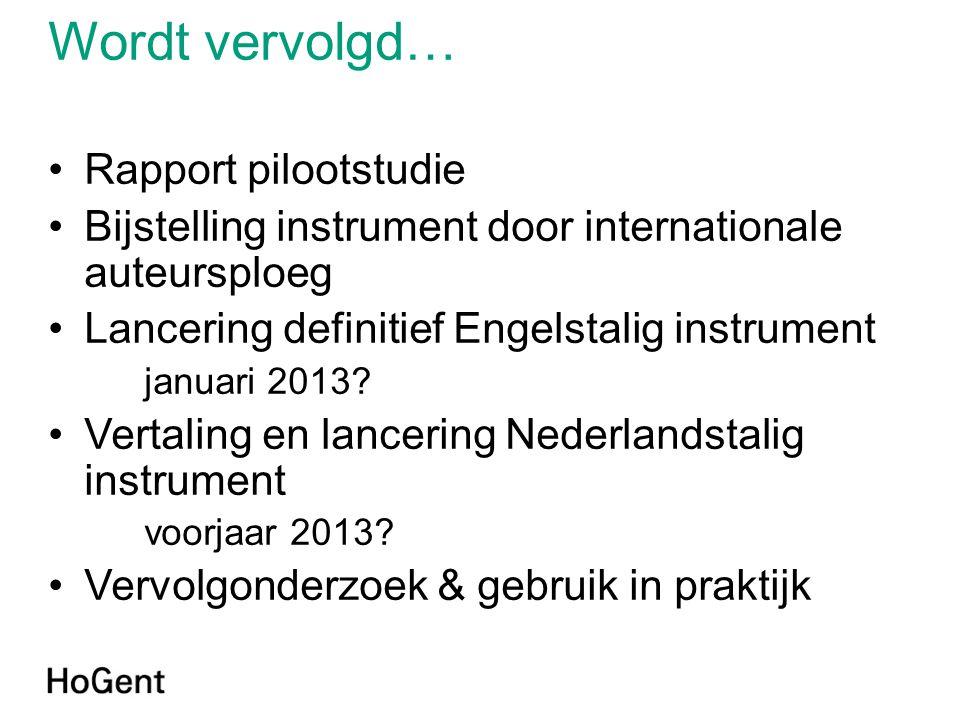 Wordt vervolgd… •Rapport pilootstudie •Bijstelling instrument door internationale auteursploeg •Lancering definitief Engelstalig instrument januari 20
