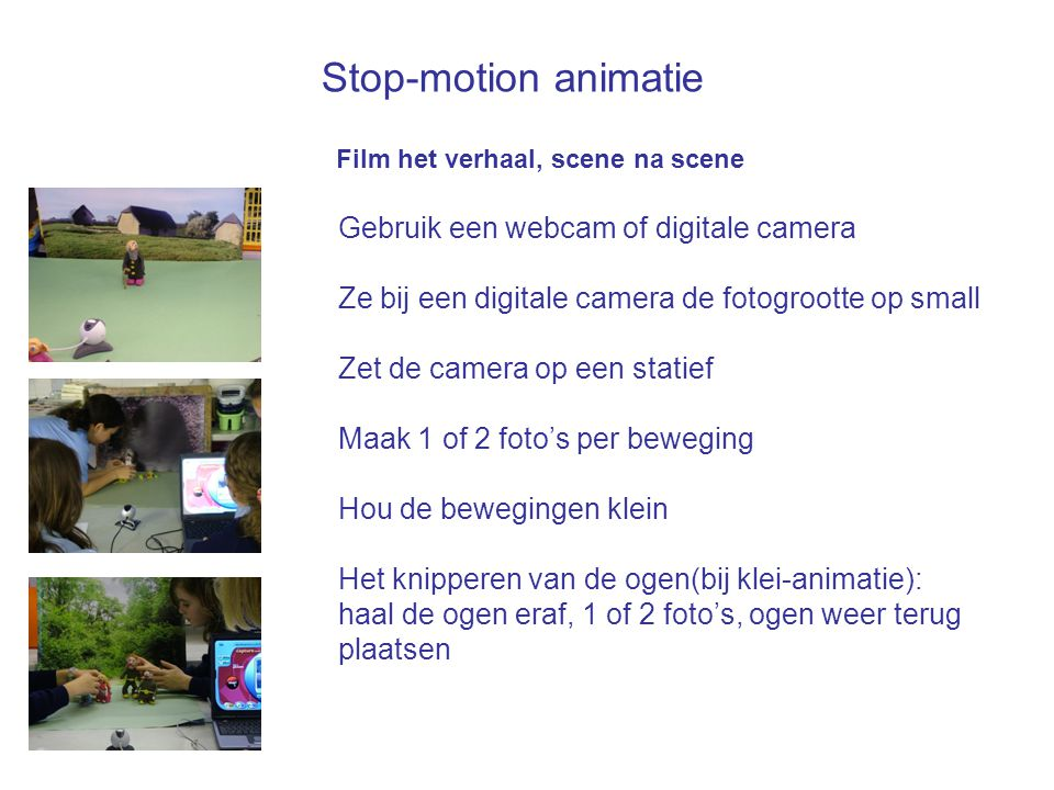 Stop-motion animatie Film het verhaal, scene na scene Gebruik een webcam of digitale camera Ze bij een digitale camera de fotogrootte op small Zet de