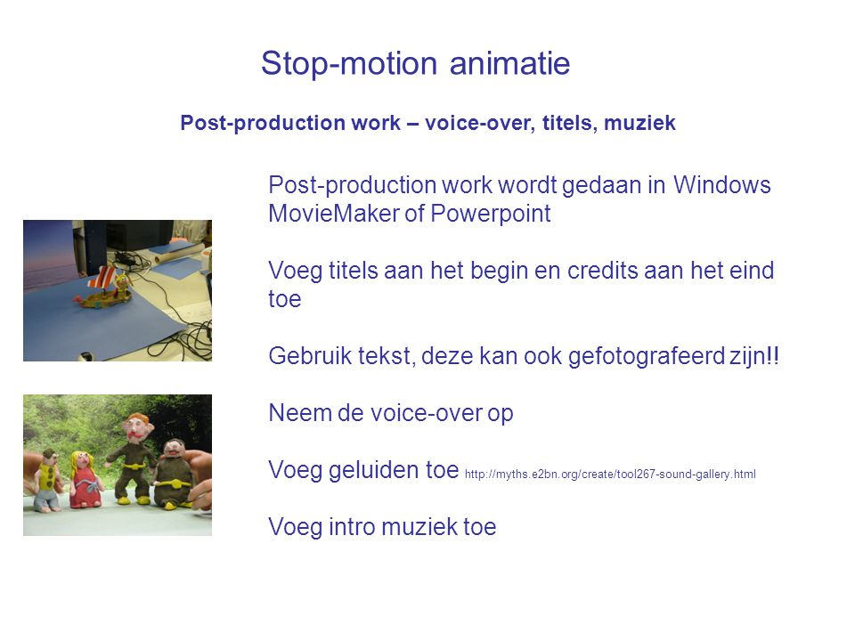 Stop-motion animatie Post-production work – voice-over, titels, muziek Post-production work wordt gedaan in Windows MovieMaker of Powerpoint Voeg tite