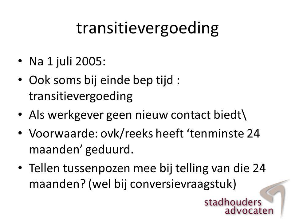 transitievergoeding • Na 1 juli 2005: • Ook soms bij einde bep tijd : transitievergoeding • Als werkgever geen nieuw contact biedt\ • Voorwaarde: ovk/