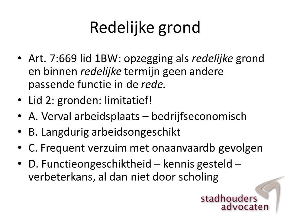 Redelijke grond • Art. 7:669 lid 1BW: opzegging als redelijke grond en binnen redelijke termijn geen andere passende functie in de rede. • Lid 2: gron
