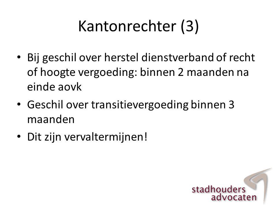 Kantonrechter (3) • Bij geschil over herstel dienstverband of recht of hoogte vergoeding: binnen 2 maanden na einde aovk • Geschil over transitievergo