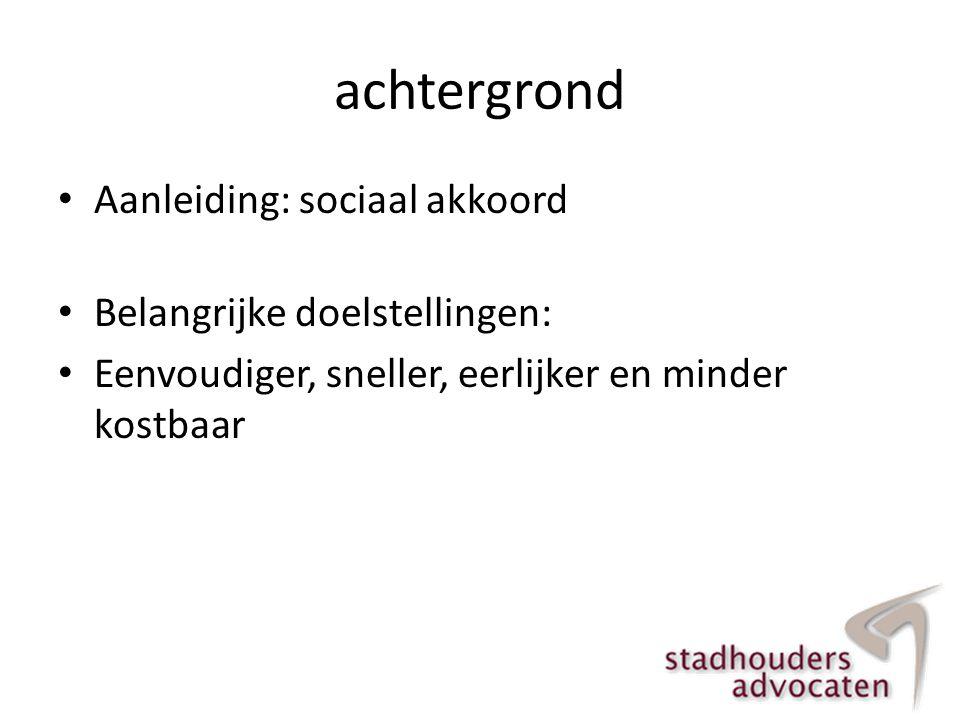 achtergrond • Aanleiding: sociaal akkoord • Belangrijke doelstellingen: • Eenvoudiger, sneller, eerlijker en minder kostbaar