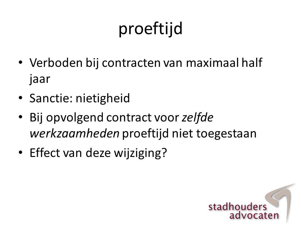 proeftijd • Verboden bij contracten van maximaal half jaar • Sanctie: nietigheid • Bij opvolgend contract voor zelfde werkzaamheden proeftijd niet toe
