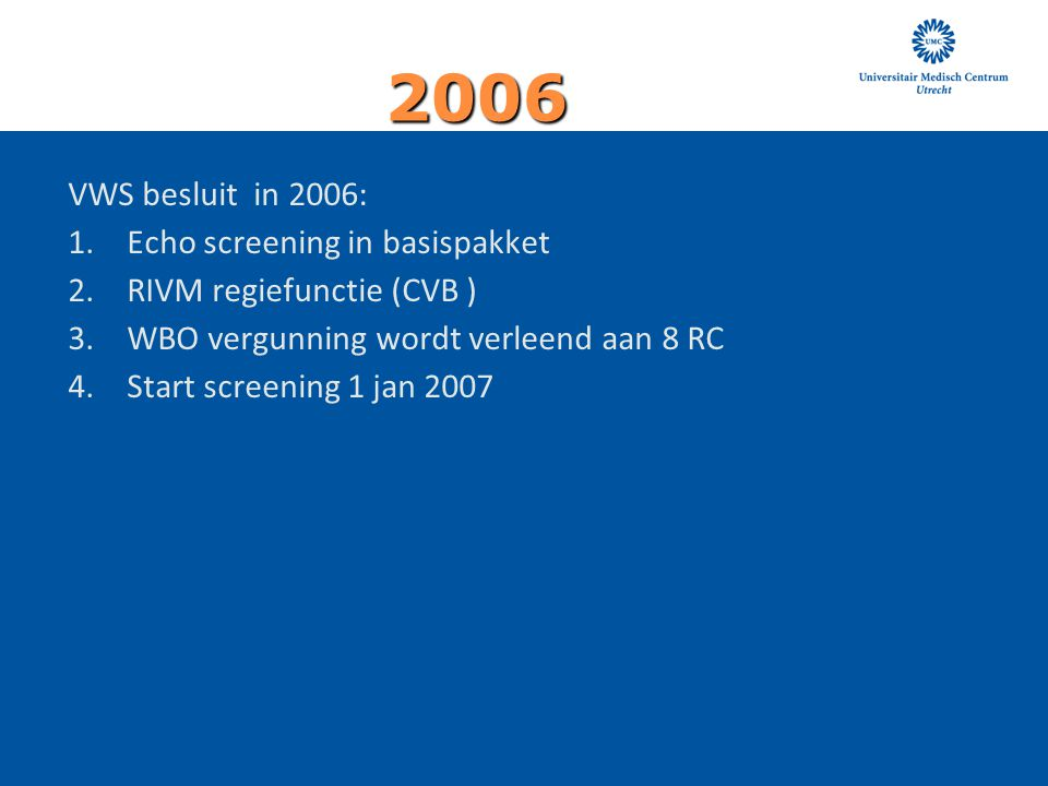 VWS besluit in 2006: 1.Echo screening in basispakket 2.RIVM regiefunctie (CVB ) 3.WBO vergunning wordt verleend aan 8 RC 4.Start screening 1 jan 2007 2006