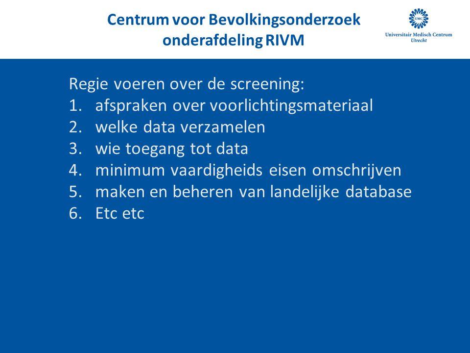 Centrum voor Bevolkingsonderzoek onderafdeling RIVM Regie voeren over de screening: 1.afspraken over voorlichtingsmateriaal 2.welke data verzamelen 3.