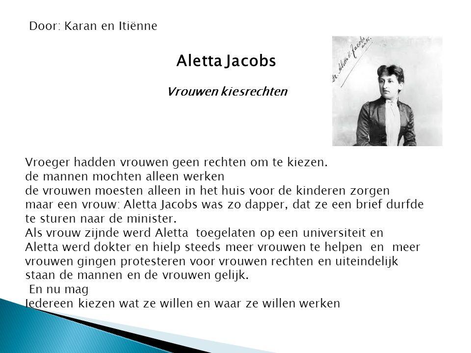 Door: Karan en Itiënne Aletta Jacobs Vrouwen kiesrechten Vroeger hadden vrouwen geen rechten om te kiezen. de mannen mochten alleen werken de vrouwen