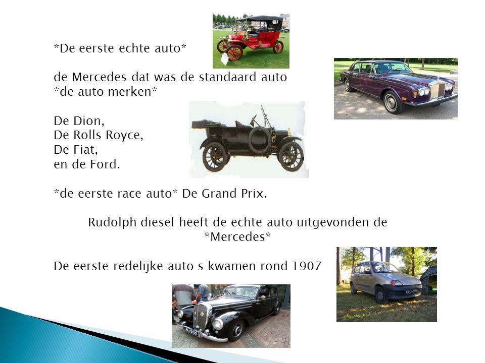 *De eerste echte auto* de Mercedes dat was de standaard auto *de auto merken* De Dion, De Rolls Royce, De Fiat, en de Ford. *de eerste race auto* De G