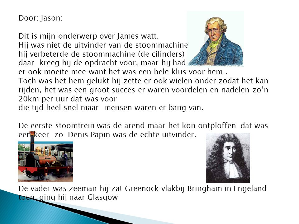 Door: Jason: Dit is mijn onderwerp over James watt. Hij was niet de uitvinder van de stoommachine hij verbeterde de stoommachine (de cilinders) daar k