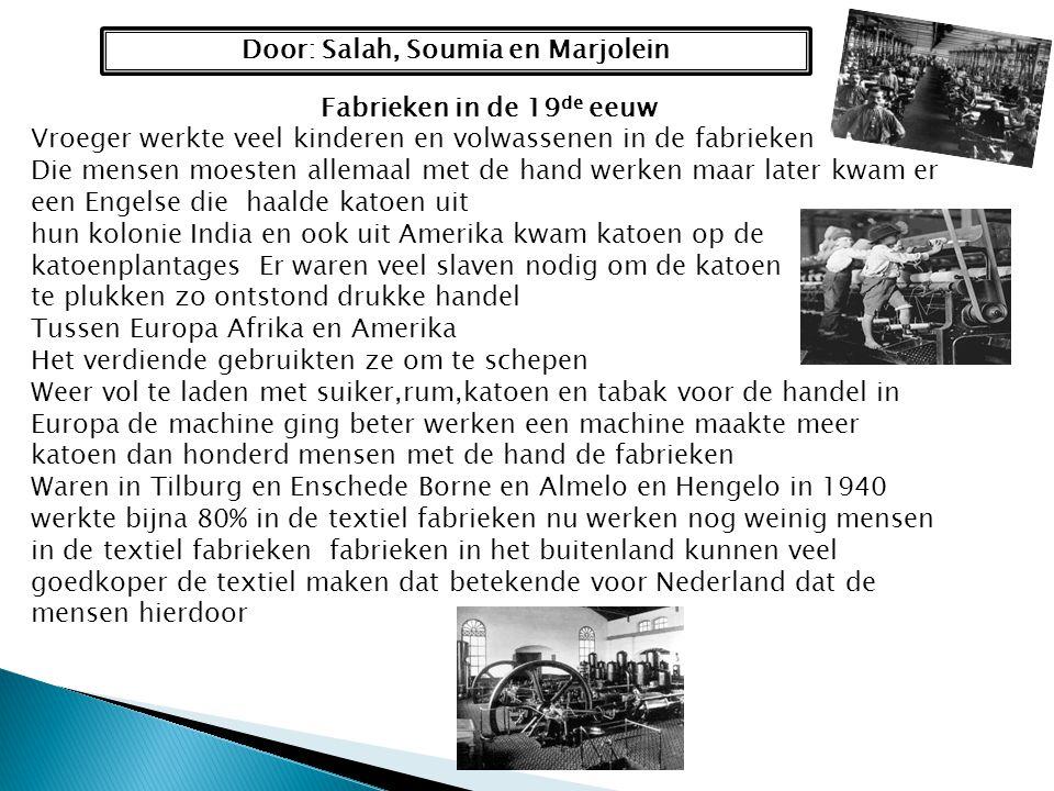 Door: Salah, Soumia en Marjolein Fabrieken in de 19 de eeuw Vroeger werkte veel kinderen en volwassenen in de fabrieken Die mensen moesten allemaal me