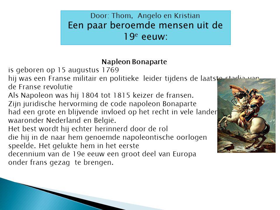 Door: Thom, Angelo en Kristian Een paar beroemde mensen uit de 19 e eeuw: Napleon Bonaparte is geboren op 15 augustus 1769 hij was een Franse militair en politieke leider tijdens de laatste stadia van de Franse revolutie Als Napoleon was hij 1804 tot 1815 keizer de fransen.