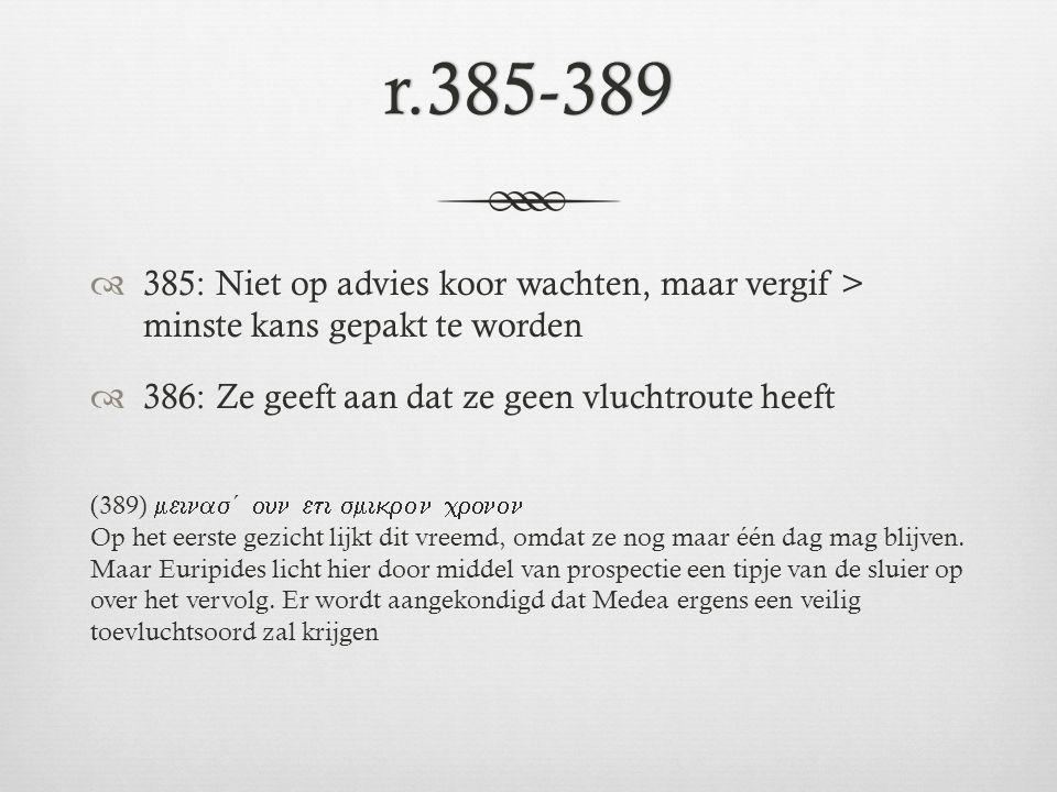 r.385-389  385: Niet op advies koor wachten, maar vergif > minste kans gepakt te worden  386: Ze geeft aan dat ze geen vluchtroute heeft (389) 