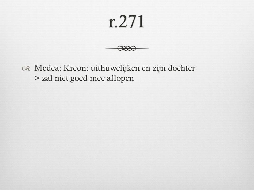 r.271  Medea: Kreon: uithuwelijken en zijn dochter > zal niet goed mee aflopen
