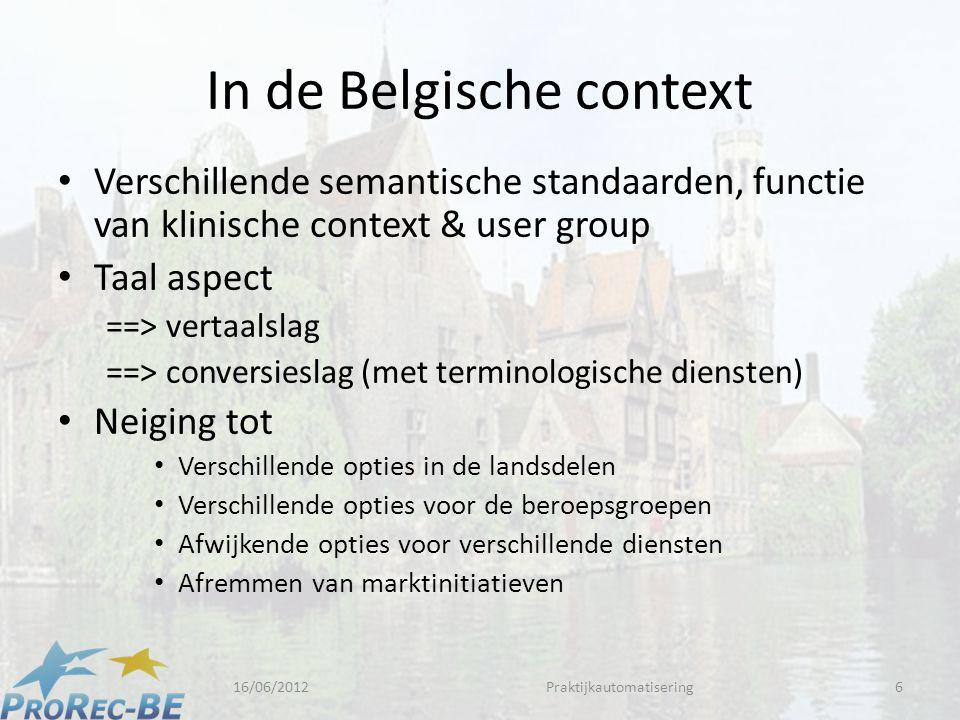 In de Belgische context • Verschillende semantische standaarden, functie van klinische context & user group • Taal aspect ==> vertaalslag ==> conversieslag (met terminologische diensten) • Neiging tot • Verschillende opties in de landsdelen • Verschillende opties voor de beroepsgroepen • Afwijkende opties voor verschillende diensten • Afremmen van marktinitiatieven 16/06/2012Praktijkautomatisering6