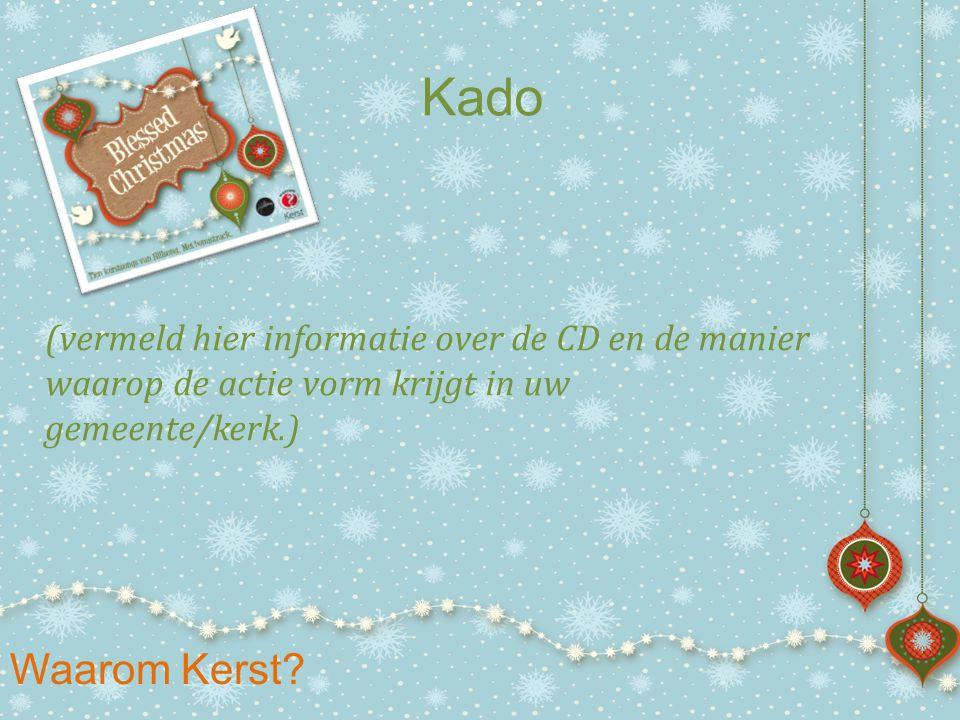 Waarom Kerst? Kado (vermeld hier informatie over de CD en de manier waarop de actie vorm krijgt in uw gemeente/kerk.)
