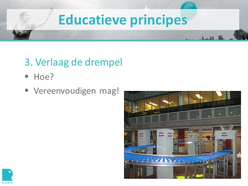 Educatieve principes 3. Verlaag de drempel  Hoe?  Vereenvoudigen mag!
