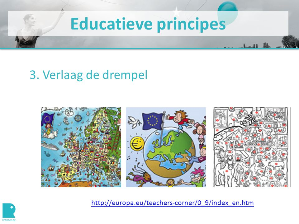 Educatieve principes 3. Verlaag de drempel http://europa.eu/teachers-corner/0_9/index_en.htm