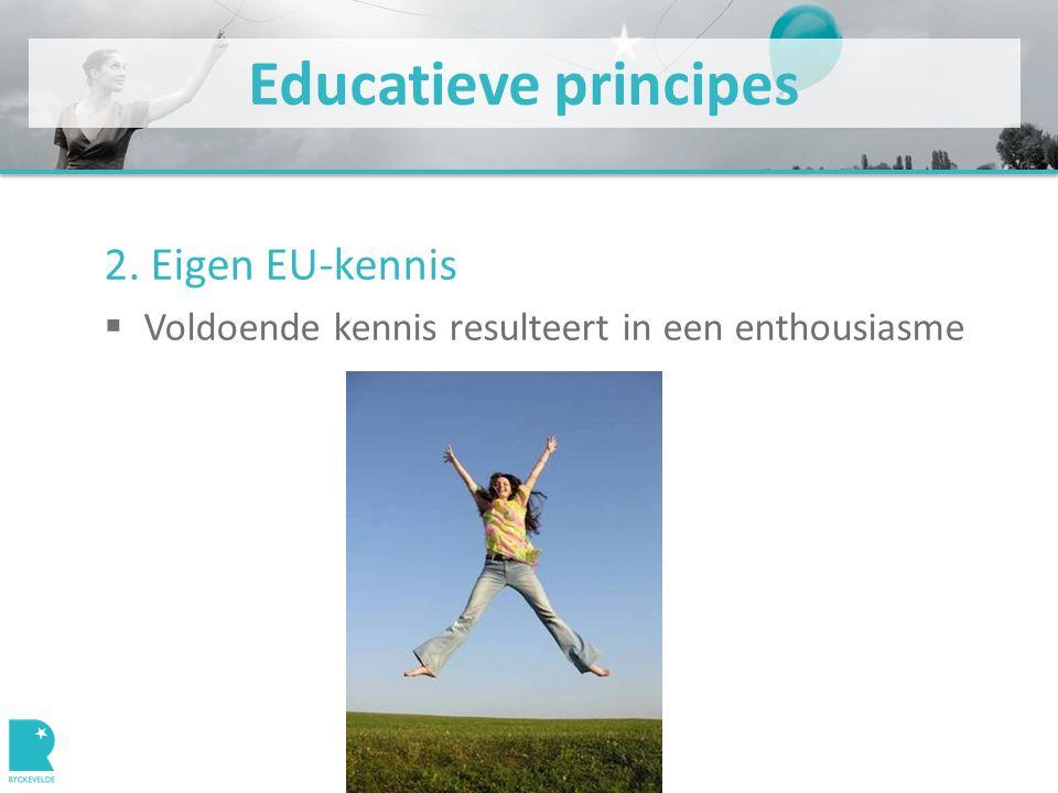 Educatieve principes 2. Eigen EU-kennis  Voldoende kennis resulteert in een enthousiasme