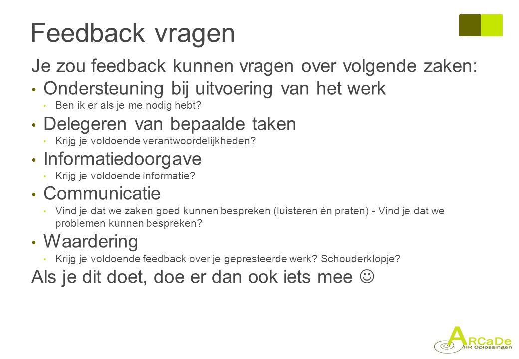 Feedback vragen Je zou feedback kunnen vragen over volgende zaken: • Ondersteuning bij uitvoering van het werk • Ben ik er als je me nodig hebt? • Del