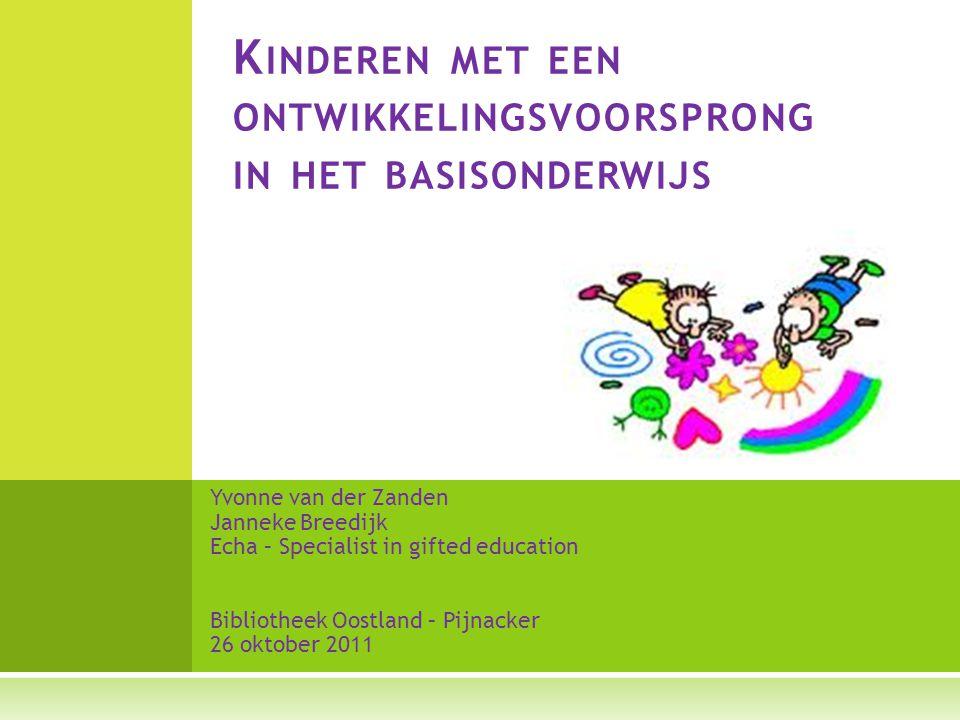 Yvonne van der Zanden Janneke Breedijk Echa – Specialist in gifted education Bibliotheek Oostland – Pijnacker 26 oktober 2011 K INDEREN MET EEN ONTWIK
