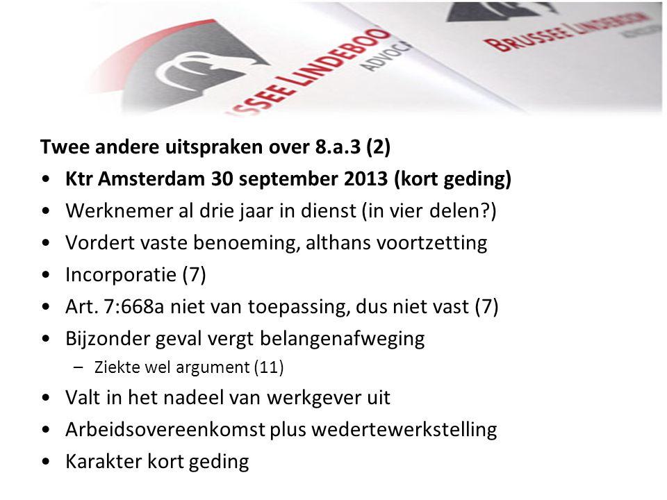 Twee andere uitspraken over 8.a.3 (2) • •Ktr Amsterdam 30 september 2013 (kort geding) • •Werknemer al drie jaar in dienst (in vier delen?) • •Vordert